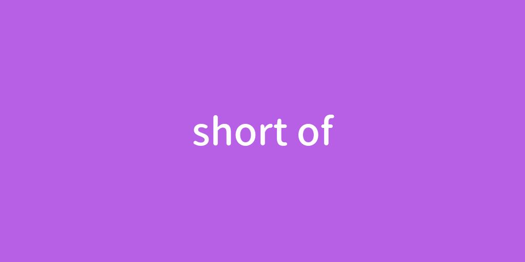 short of